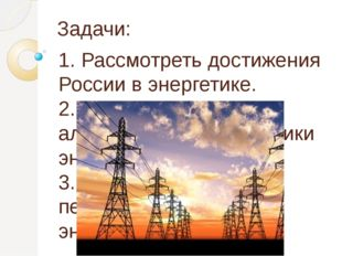 Задачи: 1. Рассмотреть достижения России в энергетике. 2. Исследовать альтерн