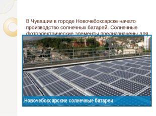 В Чувашии в городе Новочебоксарске начато производство солнечных батарей. Со