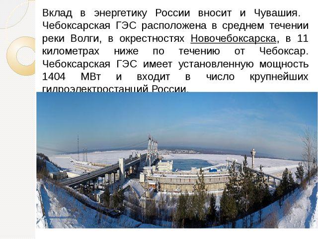 Вклад в энергетику России вносит и Чувашия. Чебоксарская ГЭС расположена в ср...