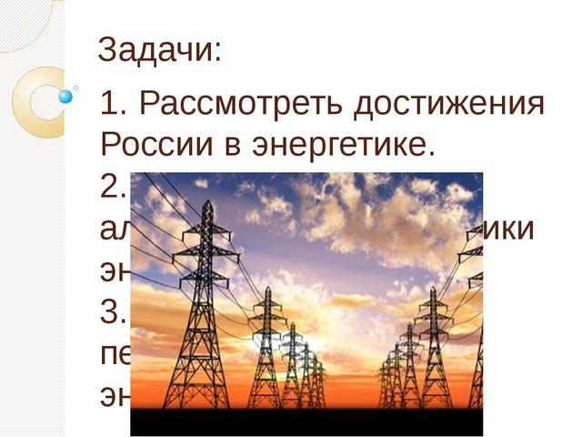 Задачи: 1. Рассмотреть достижения России в энергетике. 2. Исследовать альтерн...