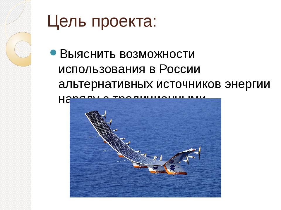 Цель проекта: Выяснить возможности использования в России альтернативных исто...