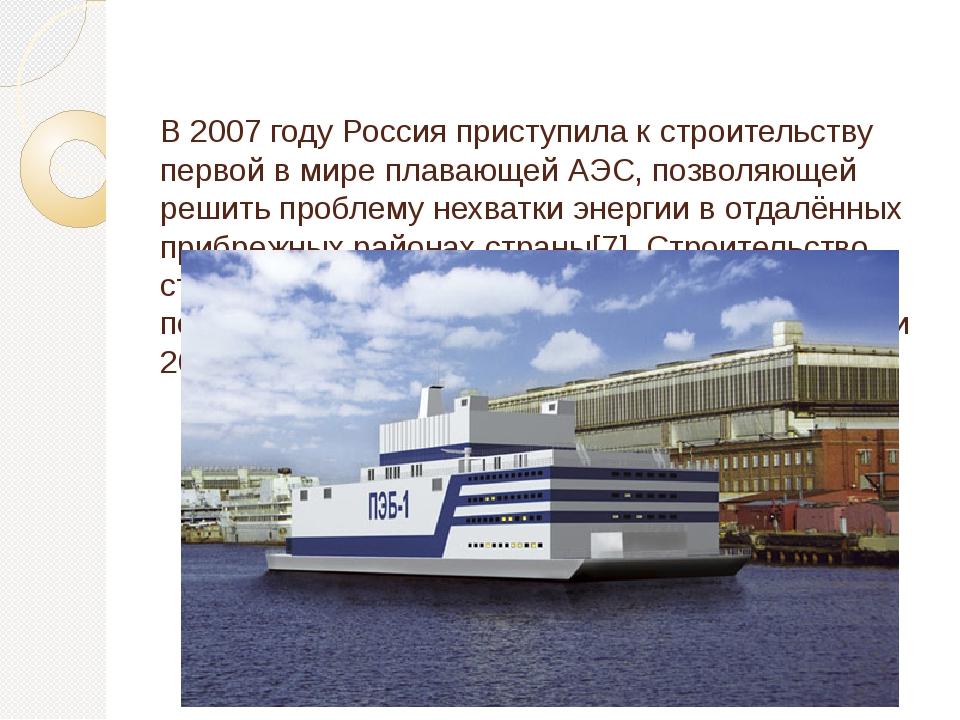 В 2007 году Россия приступила к строительству первой в мире плавающей АЭС, п...