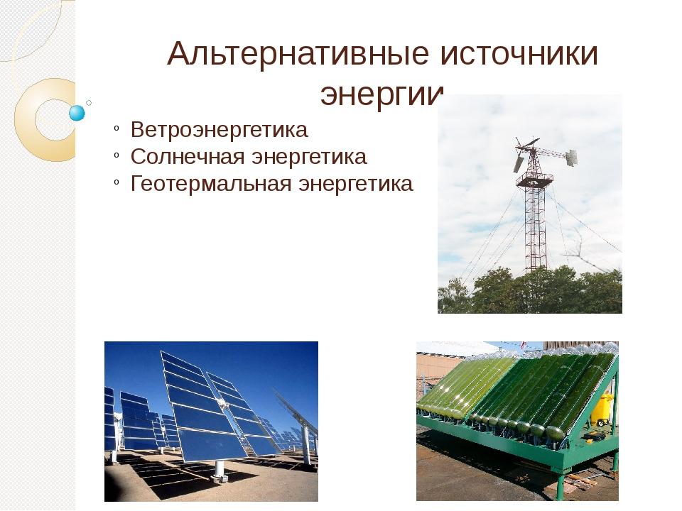 Альтернативные источники энергии Ветроэнергетика Солнечная энергетика Геотерм...