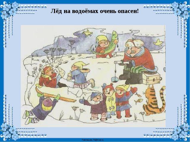 Лёд на водоёмах очень опасен! FokinaLida.75@mail.ru