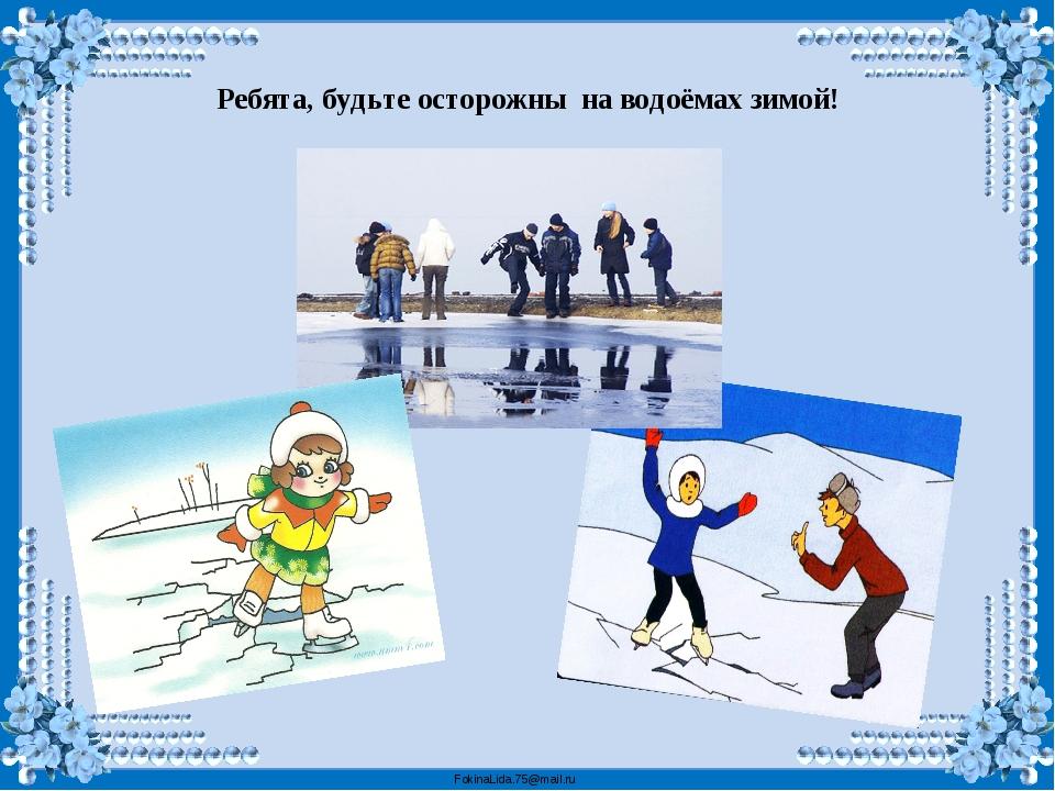 Ребята, будьте осторожны на водоёмах зимой! FokinaLida.75@mail.ru