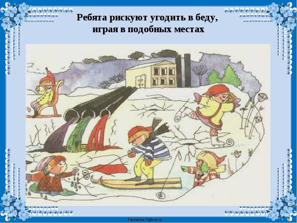 Ребята рискуют угодить в беду, играя в подобных местах FokinaLida.75@mail.ru
