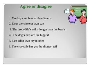 1. Monkeys are funnier than lizards 2. Dogs are cleverer than cats 3. The cro