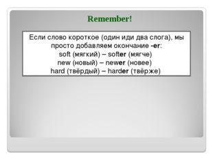 Remember! Если слово короткое (один иди два слога), мы просто добавляем оконч