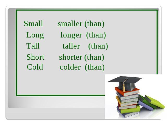 Small smaller (than) Long longer (than) Tall taller (than) Short shorter (th...