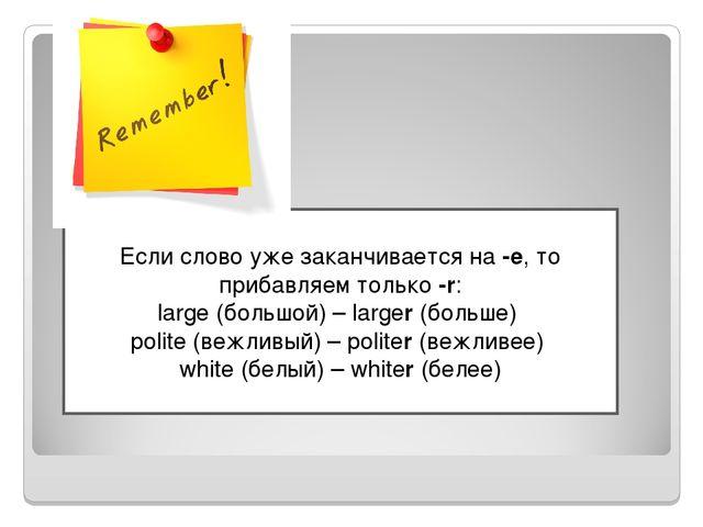 Если слово уже заканчивается на-е, то прибавляем только-r: large(большой)...