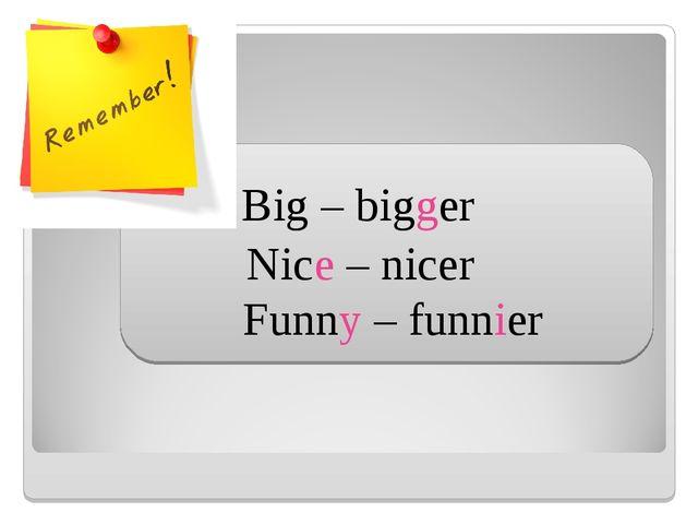 Funny – funnier Big – bigger Nice – nicer