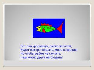 Вот она красавица, рыбка золотая, Будет быстро плавать, море созерцая! Но что