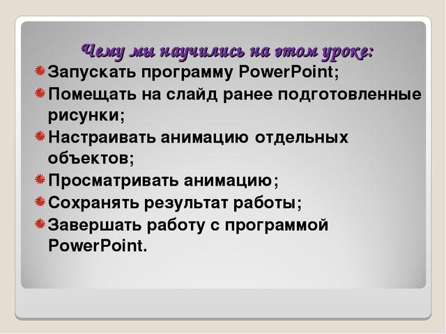 Чему мы научились на этом уроке: Запускать программу PowerPoint; Помещать на...