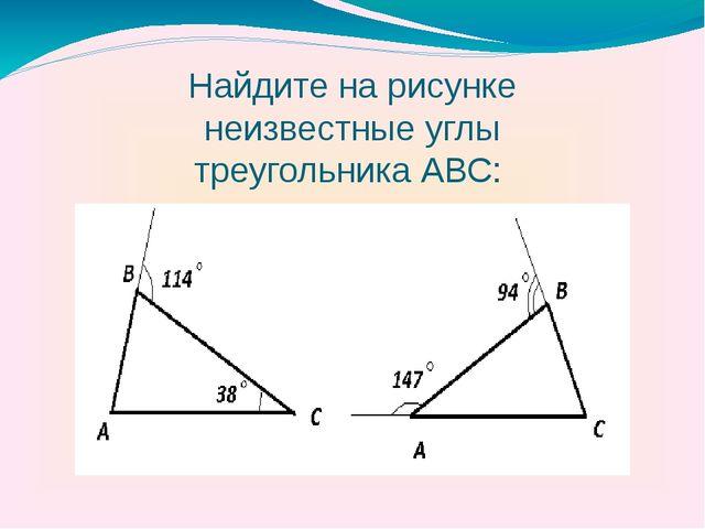 Найдите на рисунке неизвестные углы треугольника АВС: