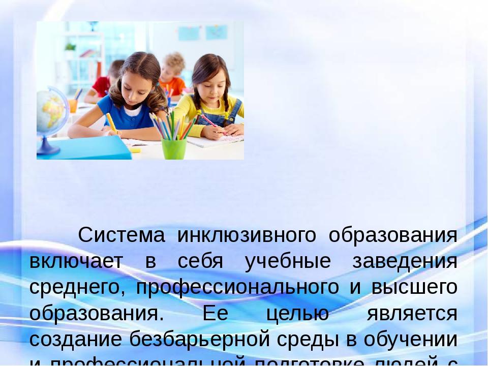 Система инклюзивного образования включает в себя учебные заведения среднег...