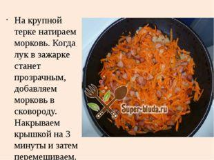 На крупной терке натираем морковь. Когда лук в зажарке станет прозрачным, доб
