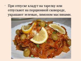 При отпуске кладут на тарелку или отпускают на порционной сковороде, украшают