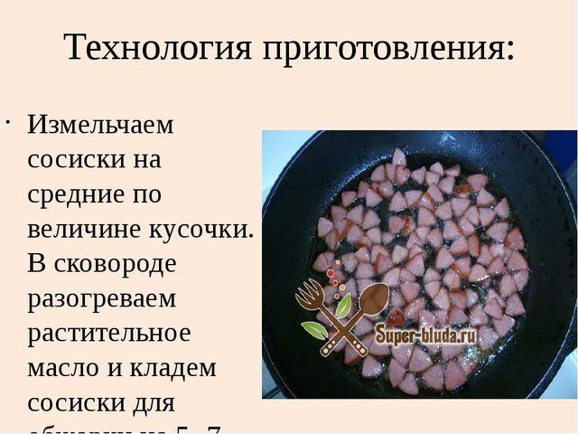 Технология приготовления: Измельчаем сосиски на средние по величине кусочки....