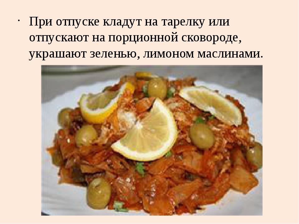 При отпуске кладут на тарелку или отпускают на порционной сковороде, украшают...