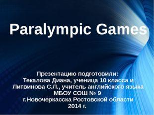 Paralympic Games Презентацию подготовили: Текалова Диана, ученица 10 класса и
