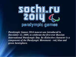 Paralympic Games 2014 mascot was introduced in December 12, 2009, to celebrat