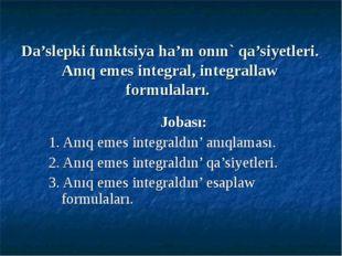 Da'slepki funktsiya ha'm onın` qa'siyetleri. Anıq emes integral, integrallaw