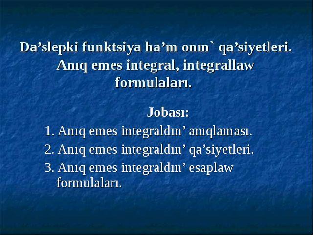 Da'slepki funktsiya ha'm onın` qa'siyetleri. Anıq emes integral, integrallaw...