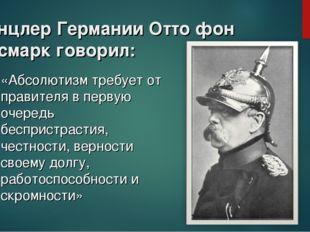 Канцлер Германии Отто фон Бисмарк говорил: «Абсолютизм требует от правителя в
