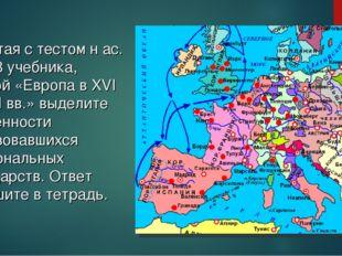 Работая с тестом н ас. 37, 38 учебника, картой «Европа в XVI – XVII вв.» выде