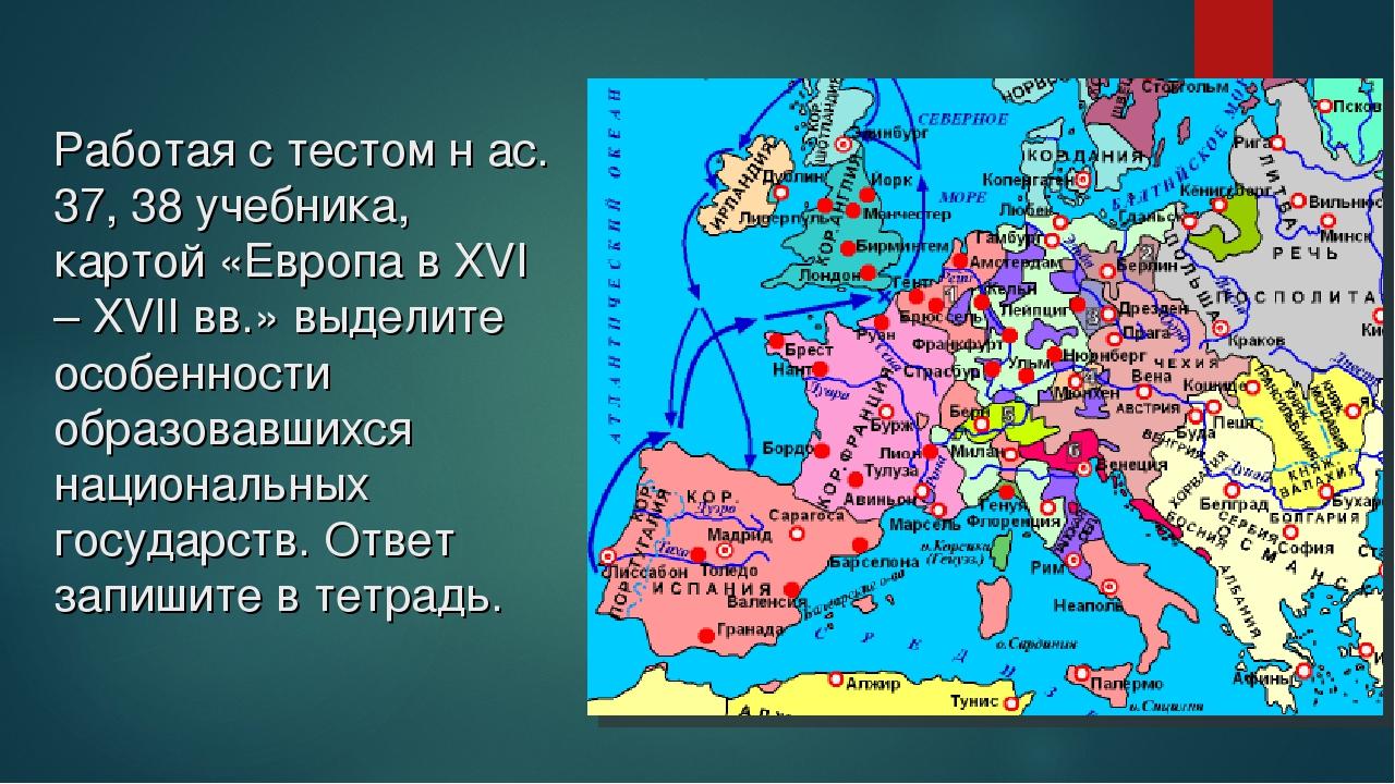 Работая с тестом н ас. 37, 38 учебника, картой «Европа в XVI – XVII вв.» выде...