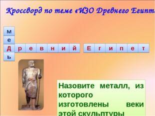е м ь Назовите металл, из которого изготовлены веки этой скульптуры Кроссворд