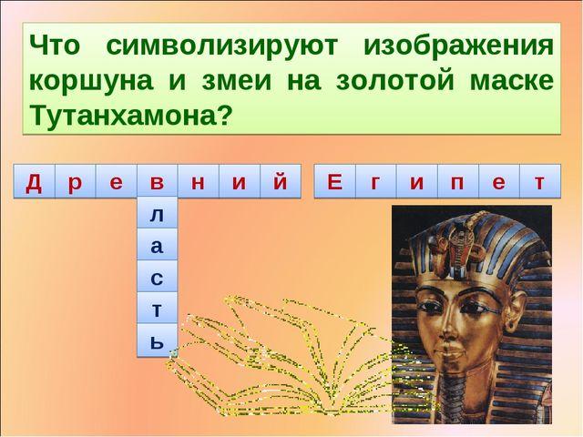 л а с т ь Что символизируют изображения коршуна и змеи на золотой маске Тутан...