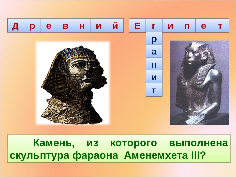 р а н и т Камень, из которого выполнена скульптура фараона Аменемхета III?