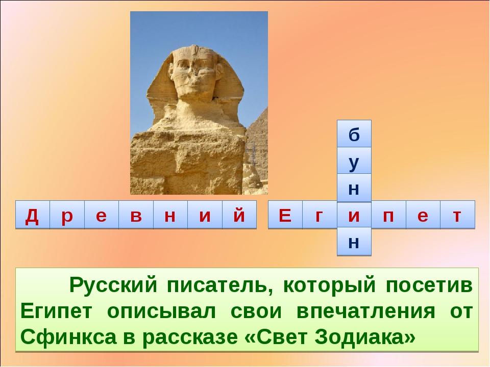б у н н Русский писатель, который посетив Египет описывал свои впечатления о...