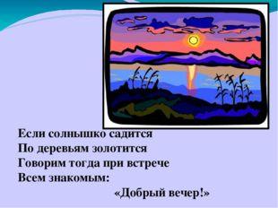 Если солнышко садится По деревьям золотится Говорим тогда при встрече Всем з