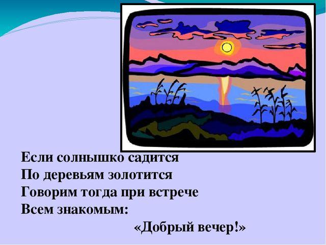 Если солнышко садится По деревьям золотится Говорим тогда при встрече Всем з...