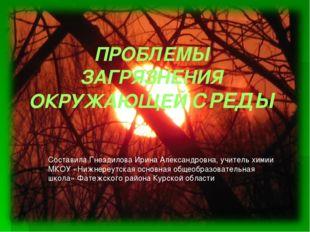 ПРОБЛЕМЫ ЗАГРЯЗНЕНИЯ ОКРУЖАЮЩЕЙ СРЕДЫ Составила Гнездилова Ирина Александровн