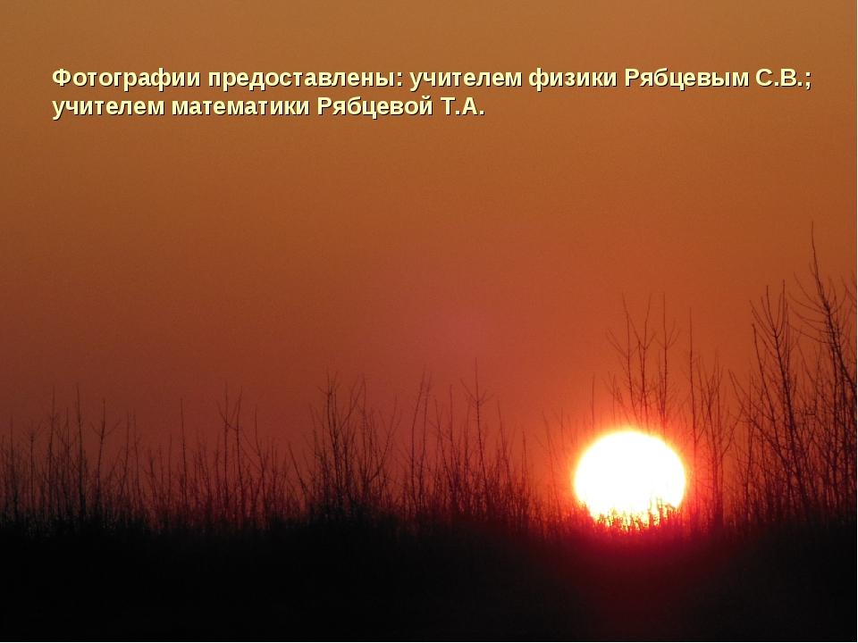Фотографии предоставлены: учителем физики Рябцевым С.В.; учителем математики...