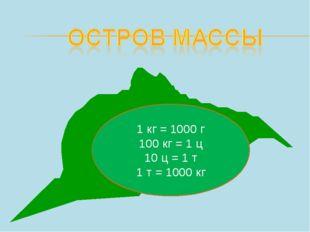 1 кг = 1000 г 100 кг = 1 ц 10 ц = 1 т 1 т = 1000 кг