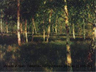 Исаак Ильич Левитан «Берёзовая роща» (1885-89)