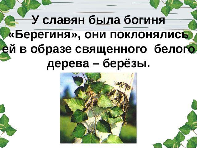 У славян была богиня «Берегиня», они поклонялись ей в образе священного бело...