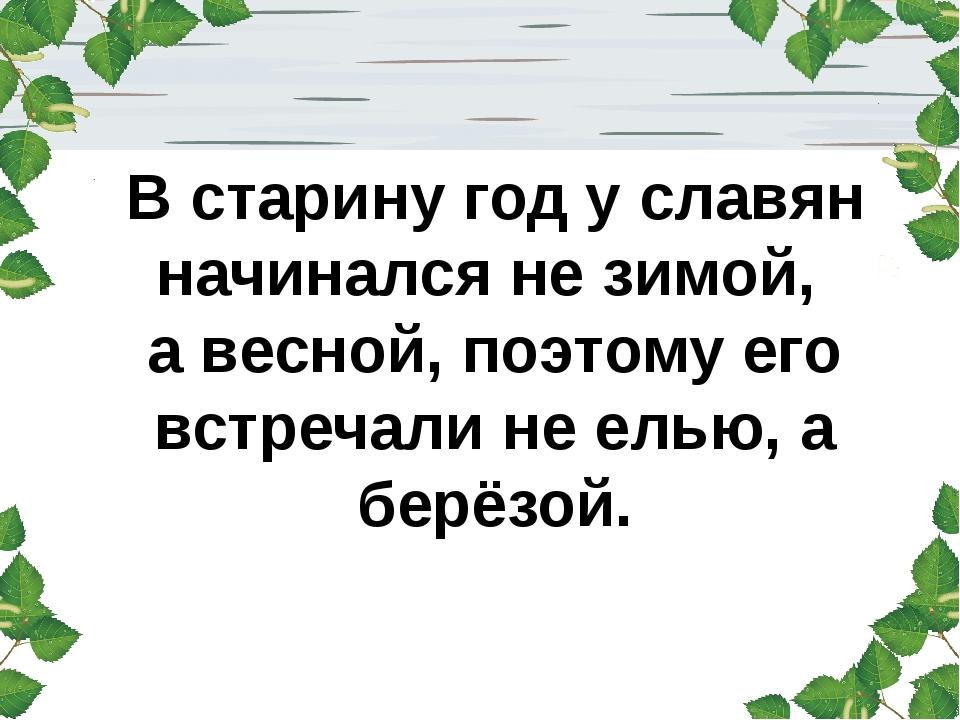 В старину год у славян начинался не зимой, а весной, поэтому его встречали не...