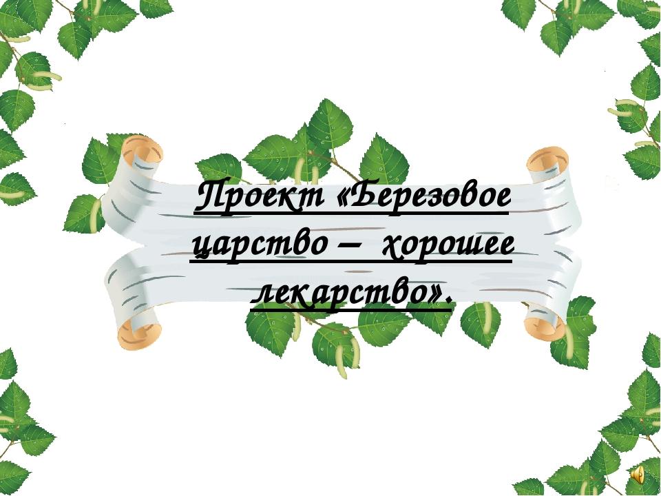 Проект «Березовое царство – хорошее лекарство».