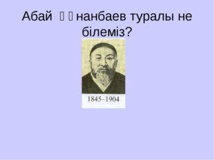 Абай Құнанбаев туралы не білеміз?