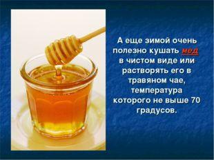 А еще зимой очень полезно кушать мед в чистом виде или растворять его в травя