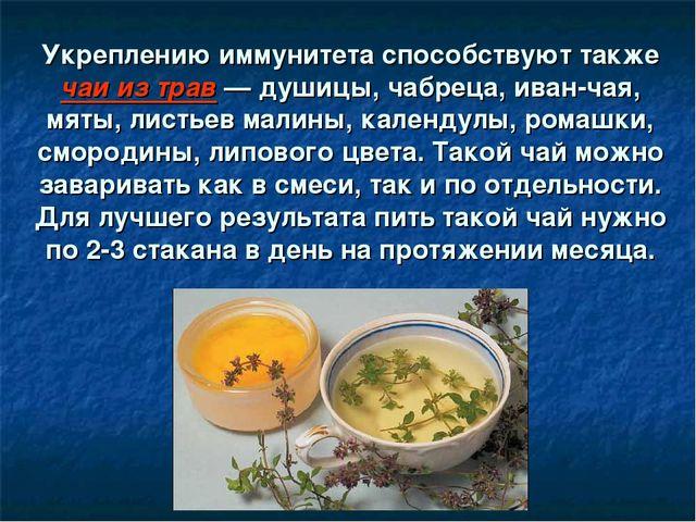 Укреплению иммунитета способствуют также чаи из трав — душицы, чабреца, иван...