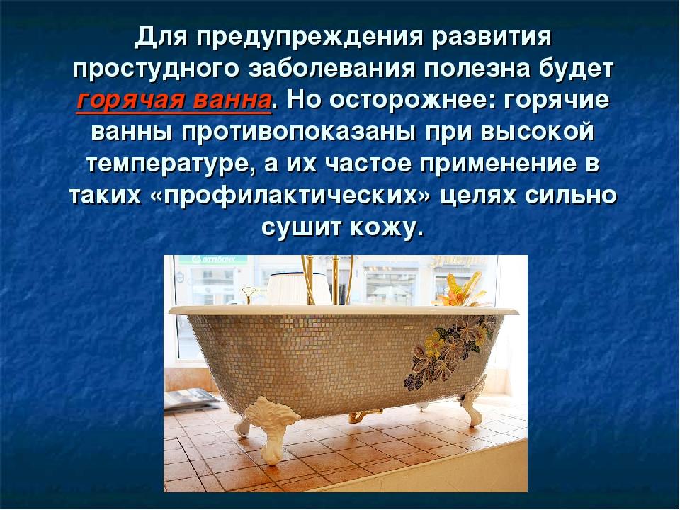 Для предупреждения развития простудного заболевания полезна будет горячая ван...