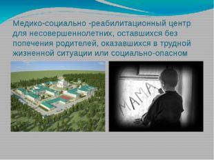 Медико-социально -реабилитационный центр для несовершеннолетних, оставшихся б