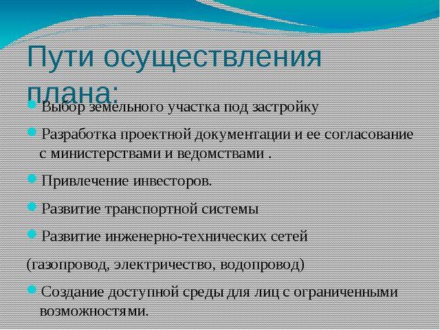 Пути осуществления плана: Выбор земельного участка под застройку Разработка п...