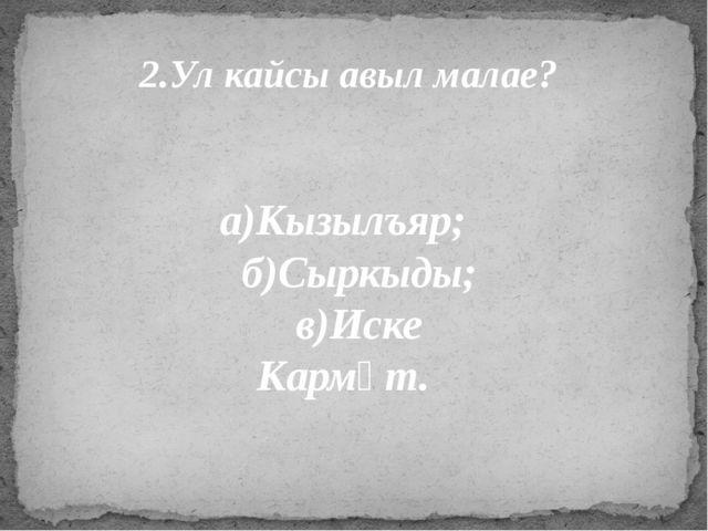 2.Ул кайсы авыл малае? а)Кызылъяр; б)Сыркыды; в)Иске Кармәт.